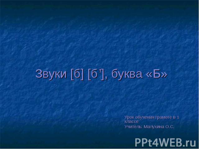 Звуки [б] [б ], буква «Б» Урок обучения грамоте в 1 классе Учитель: Малухина О.С.
