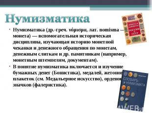 НумизматикаНумизматика (др.-греч. νόμισμα, лат. nomisma — монета) — вспомогатель
