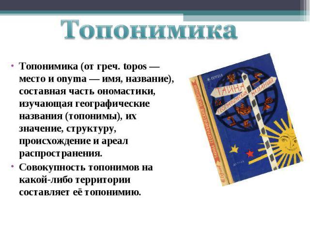 Топонимика Топонимика (от греч. tоpos — место и оnyma — имя, название), составная часть ономастики, изучающая географические названия (топонимы), их значение, структуру, происхождение и ареал распространения. Совокупность топонимов на какой-либо тер…