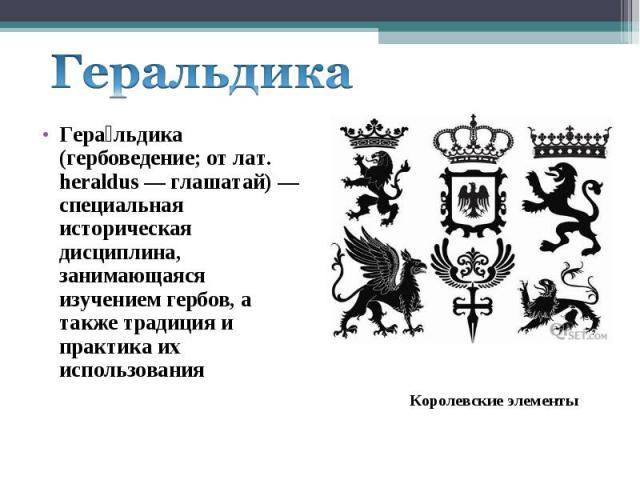ГеральдикаГеральдика (гербоведение; от лат. heraldus — глашатай) — специальная историческая дисциплина, занимающаяся изучением гербов, а также традиция и практика их использования
