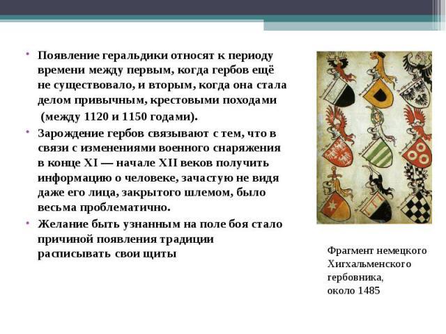 Появление геральдики относят к периоду времени между первым, когда гербов ещё не существовало, и вторым, когда она стала делом привычным, крестовыми походами (между 1120 и 1150 годами). Зарождение гербов связывают с тем, что в связи с изменениями во…