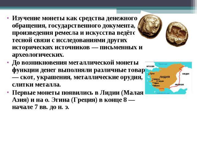 Изучение монеты как средства денежного обращения, государственного документа, произведения ремесла и искусства ведётся в тесной связи с исследованиями других исторических источников — письменных и археологических. До возникновения металлической моне…