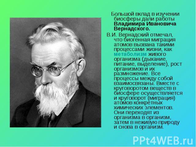 Большой вклад в изучении биосферы дали работы Владимира Ивановича Вернадского. В.И. Вернадский отмечал, что биогенная миграция атомов вызвана такими процессами жизни, как метаболизм живого организма (дыхание, питание, выделение), рост организмов и и…