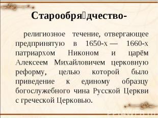 Старообрядчество- религиозное течение, отвергающее предпринятую в 1650-х— 1660-