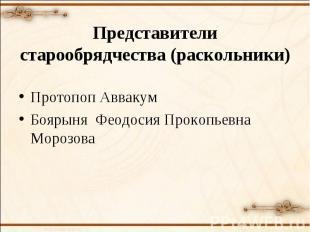 Представители старообрядчества (раскольники)Протопоп АввакумБоярыня Феодосия Про
