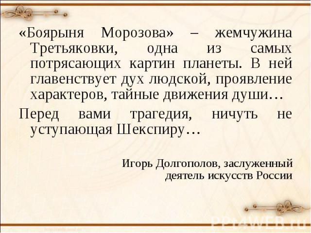 «Боярыня Морозова» – жемчужина Третьяковки, одна из самых потрясающих картин планеты. В ней главенствует дух людской, проявление характеров, тайные движения души…Перед вами трагедия, ничуть не уступающая Шекспиру… Игорь Долгополов, заслуженный деяте…
