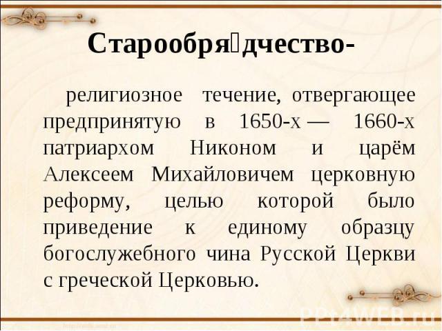 Старообрядчество- религиозное течение, отвергающее предпринятую в 1650-х— 1660-х патриархом Никоном и царём Алексеем Михайловичем церковную реформу, целью которой было приведение к единому образцу богослужебного чина Русской Церкви с греческой Церковью.
