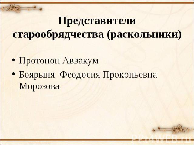 Представители старообрядчества (раскольники)Протопоп АввакумБоярыня Феодосия Прокопьевна Морозова