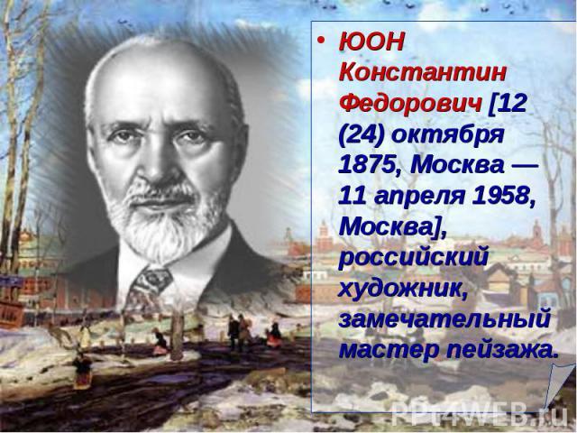 ЮОН Константин Федорович [12 (24) октября 1875, Москва — 11 апреля 1958, Москва], российский художник, замечательный мастер пейзажа.