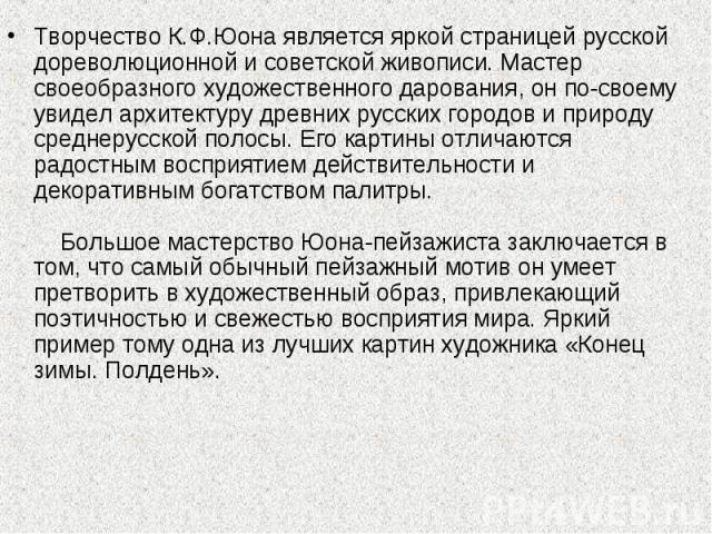 Творчество К.Ф.Юона является яркой страницей русской дореволюционной и советской живописи. Мастер своеобразного художественного дарования, он по-своему увидел архитектуру древних русских городов и природу среднерусской полосы. Его картины отличаются…