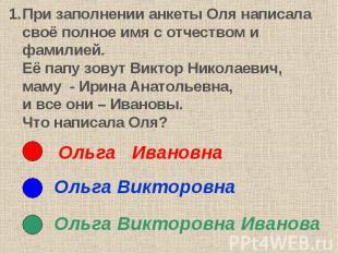 При заполнении анкеты Оля написала своё полное имя с отчеством и фамилией. Её па