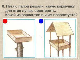 8. Петя с папой решали, какую кормушку для птиц лучше смастерить.Какой из вариан