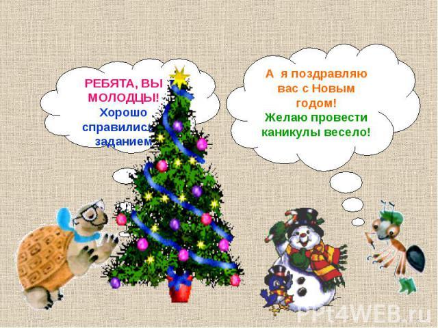 А я поздравляю вас с Новым годом!Желаю провести каникулы весело!