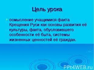 Цель урока осмысление учащимися факта Крещения Руси как основы развития её культ