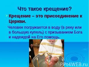 Что такое крещение?Крещение – это присоединение к Церкви. Человек погружается в