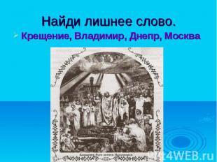 Найди лишнее слово.Крещение, Владимир, Днепр, Москва
