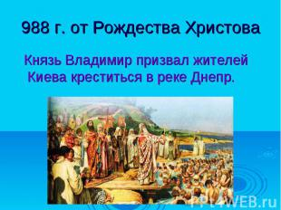 988 г. от Рождества Христова Князь Владимир призвал жителей Киева креститься в р
