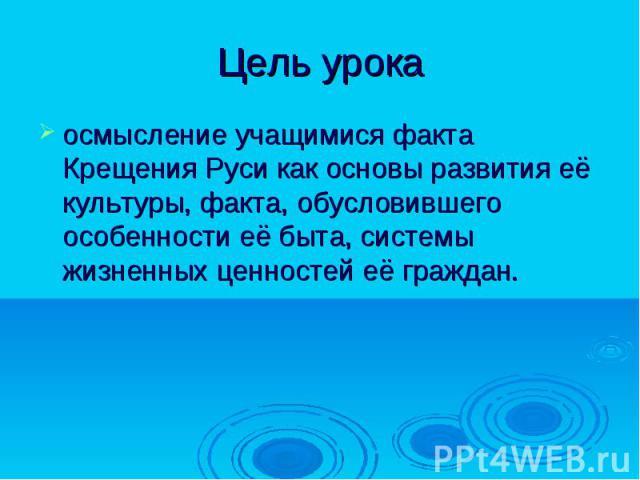 Цель урока осмысление учащимися факта Крещения Руси как основы развития её культуры, факта, обусловившего особенности её быта, системы жизненных ценностей её граждан.