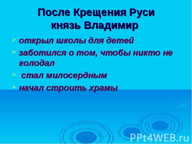 После Крещения Руси князь Владимир открыл школы для детей заботился о том, чтобы никто не голодал стал милосерднымначал строить храмы