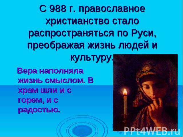 С 988 г. православное христианство стало распространяться по Руси, преображая жизнь людей и культуру. Вера наполняла жизнь смыслом. В храм шли и с горем, и с радостью.