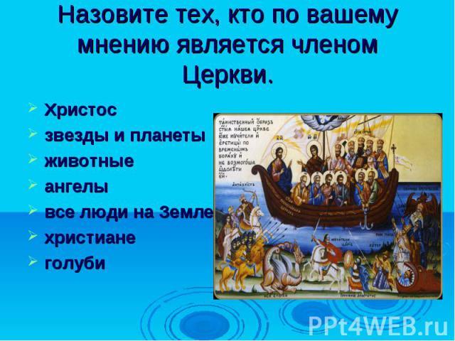 Назовите тех, кто по вашему мнению является членом Церкви.Христосзвезды и планетыживотныеангелывсе люди на Землехристианеголуби