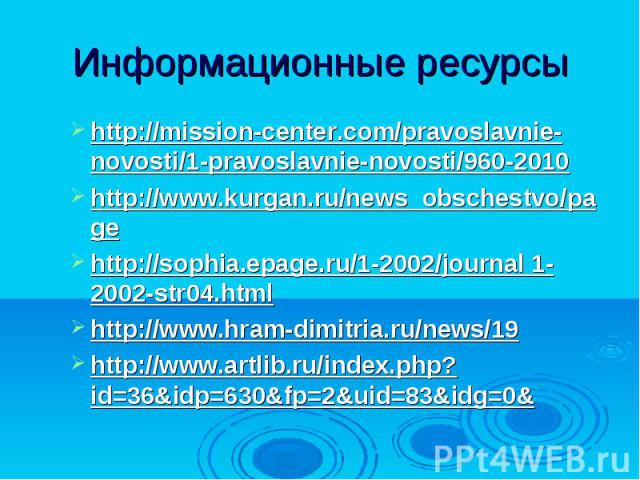 Информационные ресурсыhttp://mission-center.com/pravoslavnie-novosti/1-pravoslavnie-novosti/960-2010http://www.kurgan.ru/news_obschestvo/pagehttp://sophia.epage.ru/1-2002/journal 1-2002-str04.html http://www.hram-dimitria.ru/news/19http://www.artlib…