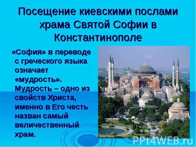 Посещение киевскими послами храма Святой Софии в Константинополе «София» в переводе с греческого языка означает «мудрость». Мудрость – одно из свойств Христа, именно в Его честь назван самый величественный храм.