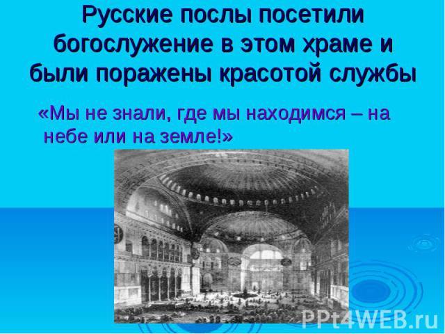 Русские послы посетили богослужение в этом храме и были поражены красотой службы «Мы не знали, где мы находимся – на небе или на земле!»