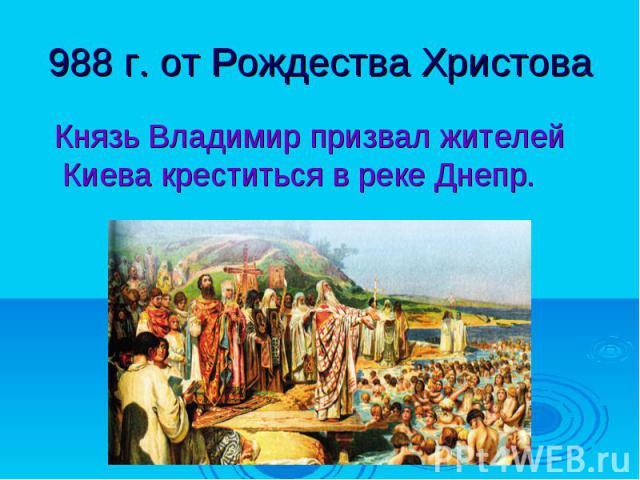 988 г. от Рождества Христова Князь Владимир призвал жителей Киева креститься в реке Днепр.