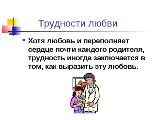 Трудности любвиХотя любовь и переполняет сердце почти каждого родителя, трудность иногда заключается в том, как выразить эту любовь.