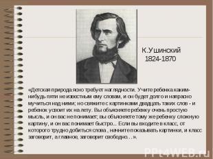 К.Ушинский1824-1870 «Детская природа ясно требует наглядности. Учите ребенка как
