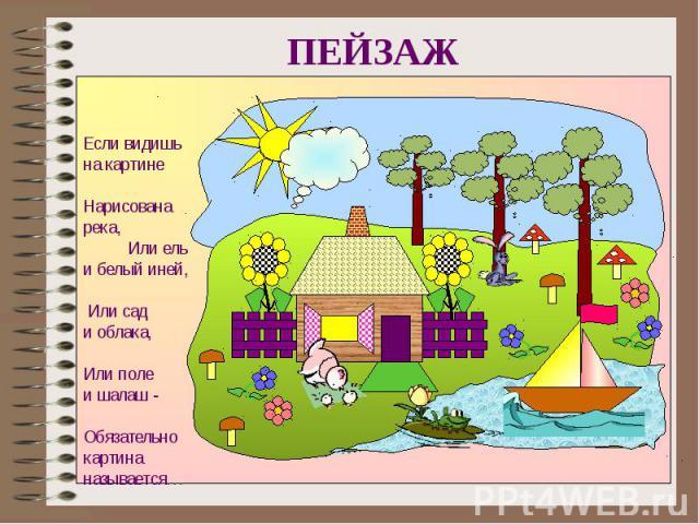 ПЕЙЗАЖЕсли видишьна картине Нарисована река, Или ель и белый иней, Или сад и облака, Или полеи шалаш - Обязательно картина называется…