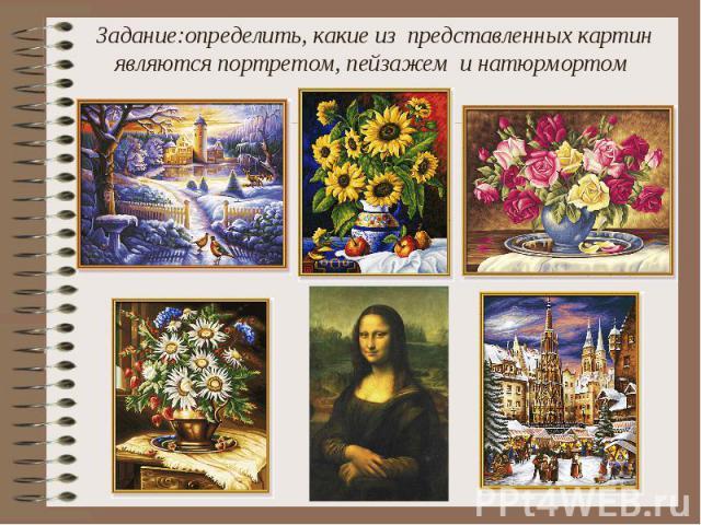 Задание:определить, какие из представленных картин являются портретом, пейзажем и натюрмортом