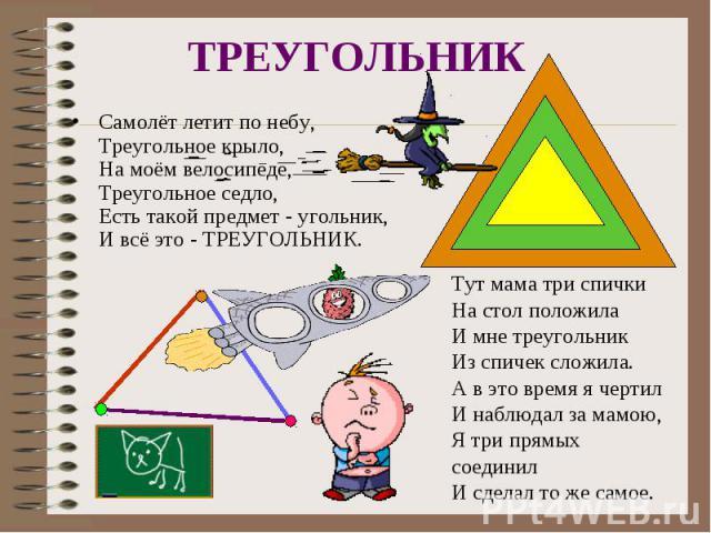 ТРЕУГОЛЬНИКСамолёт летит по небу,Треугольное крыло,На моём велосипеде,Треугольное седло,Есть такой предмет - угольник,И всё это - ТРЕУГОЛЬНИК.Тут мама три спички На стол положилаИ мне треугольникИз спичек сложила.А в это время я чертилИ наблюдал за …