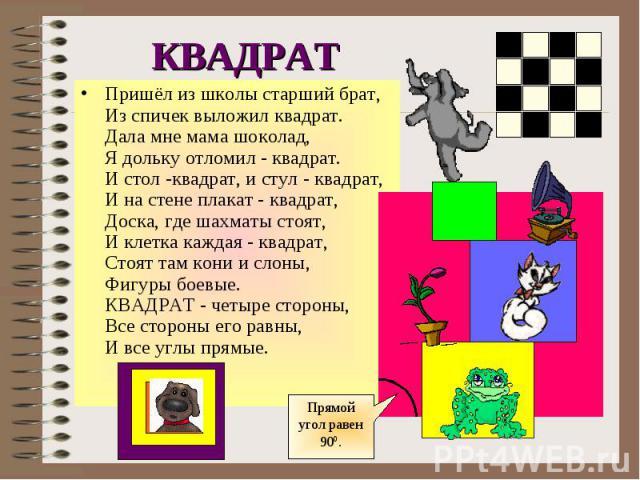 КВАДРАТПришёл из школы старший брат,Из спичек выложил квадрат.Дала мне мама шоколад,Я дольку отломил - квадрат.И стол -квадрат, и стул - квадрат,И на стене плакат - квадрат,Доска, где шахматы стоят,И клетка каждая - квадрат,Стоят там кони и слоны,Фи…