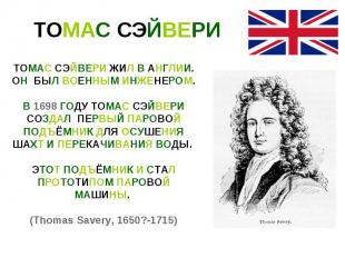 ТОМАС СЭЙВЕРИТОМАС СЭЙВЕРИ ЖИЛ В АНГЛИИ. ОН БЫЛ ВОЕННЫМ ИНЖЕНЕРОМ. В 1698 ГОДУ Т