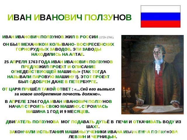 ИВАН ИВАНОВИЧ ПОЛЗУНОВИВАН ИВАНОВИЧ ПОЛЗУНОВ ЖИЛ В РОССИИ (1729-1766). ОН БЫЛ МЕХАНИКОМ КОЛЫВАНО- ВОСКРЕСЕНСКИХ ГОРНОРУДНЫХ ЗАВОДОВ. ЭТИ ЗАВОДЫ НАХОДИЛИСЬ НА АЛТАЕ. 25 АПРЕЛЯ 1763 ГОДА ИВАН ИВАНОВИЧ ПОЛЗУНОВ ПРЕДЛОЖИЛ ПРОЕКТ И ОПИСАНИЕ ОГНЕДЕЙСТВУЮЩ…