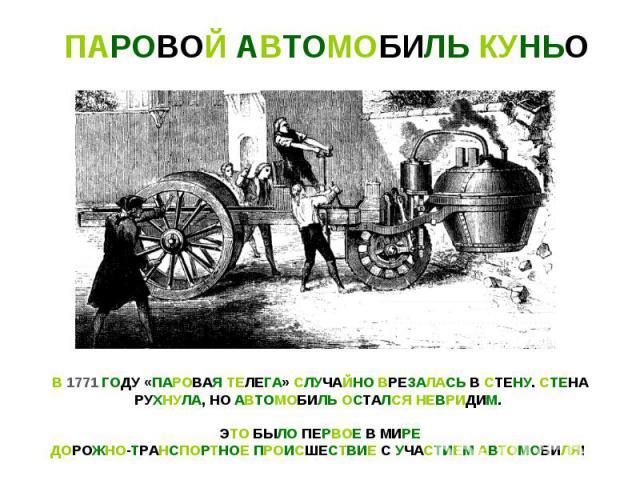 ПАРОВОЙ АВТОМОБИЛЬ КУНЬОВ 1771 ГОДУ «ПАРОВАЯ ТЕЛЕГА» СЛУЧАЙНО ВРЕЗАЛАСЬ В СТЕНУ. СТЕНАРУХНУЛА, НО АВТОМОБИЛЬ ОСТАЛСЯ НЕВРИДИМ. ЭТО БЫЛО ПЕРВОЕ В МИРЕДОРОЖНО-ТРАНСПОРТНОЕ ПРОИСШЕСТВИЕ С УЧАСТИЕМ АВТОМОБИЛЯ!
