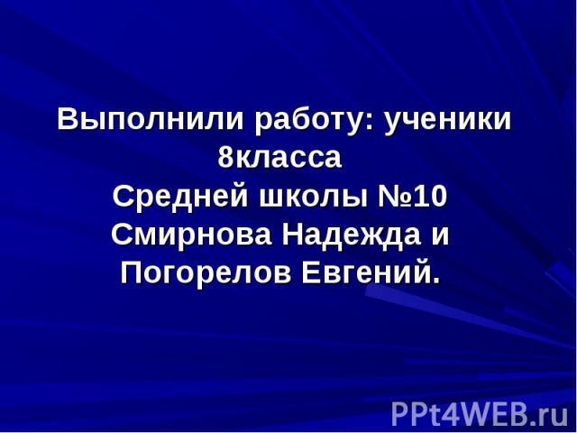 Выполнили работу: ученики 8классаСредней школы №10Смирнова Надежда и Погорелов Евгений.
