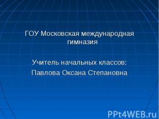 ГОУ Московская международная гимназияУчитель начальных классов:Павлова Оксана Ст