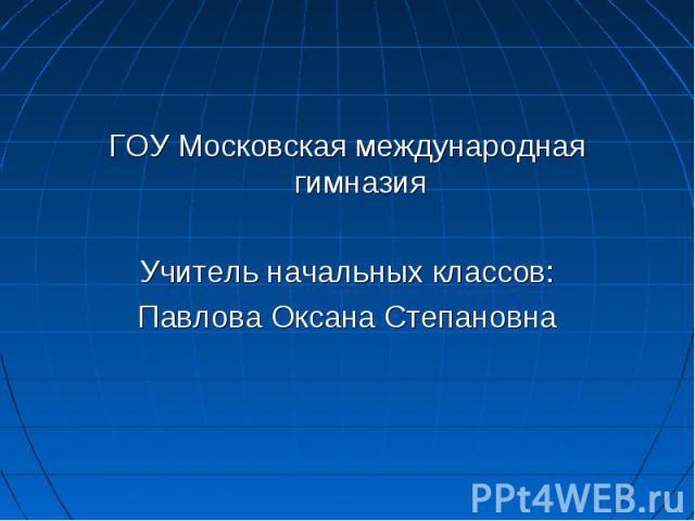 ГОУ Московская международная гимназияУчитель начальных классов:Павлова Оксана Степановна