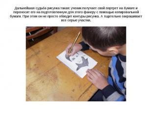 Дальнейшая судьба рисунка такая: ученик получает свой портрет на бумаге и перено