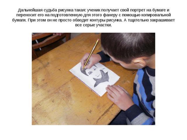 Дальнейшая судьба рисунка такая: ученик получает свой портрет на бумаге и переносит его на подготовленную для этого фанеру с помощью копировальной бумаги. При этом он не просто обводит контуры рисунка. А тщательно закрашивает все серые участки.