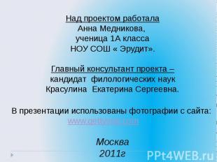 Над проектом работалаАнна Медникова, ученица 1А классаНОУ СОШ « Эрудит».Главный