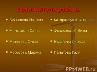 Исполнители работыБелышева НаташаМальчиков СашаМатвеева ОльгаМорозова МаринаКата