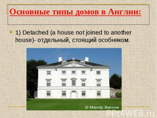 Основные типы домов в Англии:1) Detached (a house not joined to another house)-