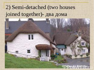2) Semi-detached (two houses joined together)- два дома стоящих рядом.