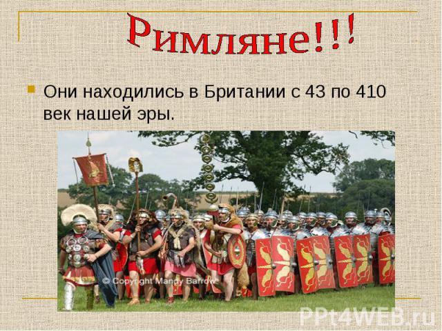Римляне!!!Они находились в Британии с 43 по 410 век нашей эры.