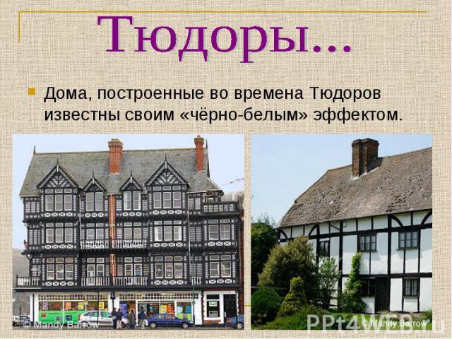 Тюдоры...Дома, построенные во времена Тюдоров известны своим «чёрно-белым» эффектом.