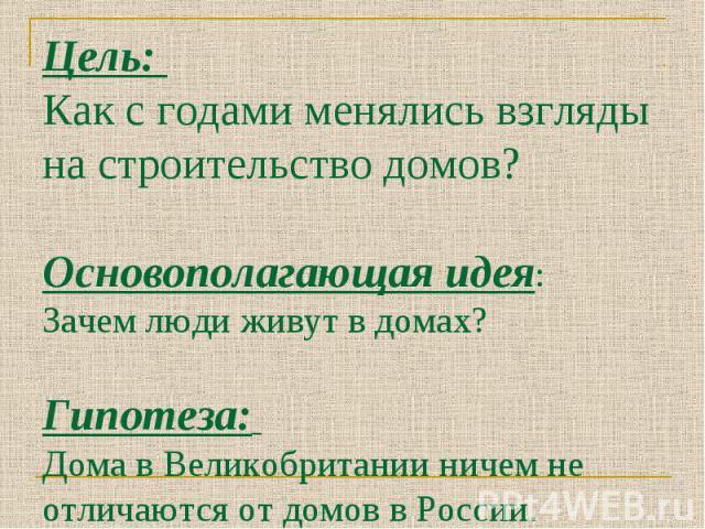 Цель: Как с годами менялись взгляды на строительство домов?Основополагающая идея: Зачем люди живут в домах? Гипотеза: Дома в Великобритании ничем не отличаются от домов в России.